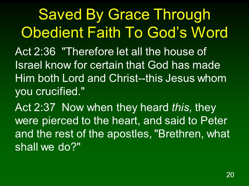 20 Saved By Grace Through Obedient Faith To God's Word Act 2:36 Therefore let all the house of Israel know for certain that God has made Him both Lord and Christ--this Jesus whom you crucified. Act 2:37 Now when they heard this, they were pierced to the heart, and said to Peter and the rest of the apostles, Brethren, what shall we do