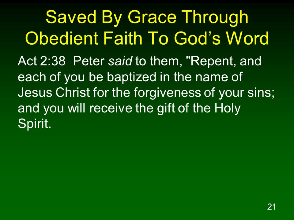 21 Saved By Grace Through Obedient Faith To God's Word Act 2:38 Peter said to them, Repent, and each of you be baptized in the name of Jesus Christ for the forgiveness of your sins; and you will receive the gift of the Holy Spirit.
