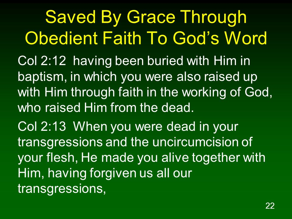 22 Saved By Grace Through Obedient Faith To God's Word Col 2:12 having been buried with Him in baptism, in which you were also raised up with Him through faith in the working of God, who raised Him from the dead.
