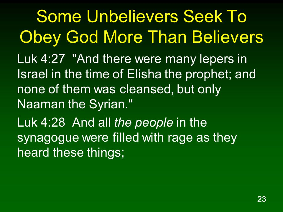 23 Some Unbelievers Seek To Obey God More Than Believers Luk 4:27 And there were many lepers in Israel in the time of Elisha the prophet; and none of them was cleansed, but only Naaman the Syrian. Luk 4:28 And all the people in the synagogue were filled with rage as they heard these things;