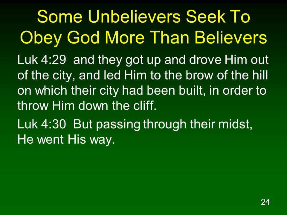 24 Some Unbelievers Seek To Obey God More Than Believers Luk 4:29 and they got up and drove Him out of the city, and led Him to the brow of the hill on which their city had been built, in order to throw Him down the cliff.