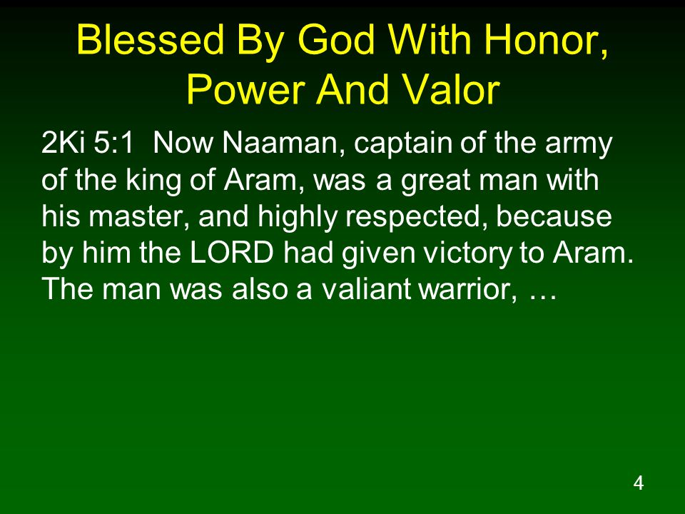 4 Blessed By God With Honor, Power And Valor 2Ki 5:1 Now Naaman, captain of the army of the king of Aram, was a great man with his master, and highly respected, because by him the LORD had given victory to Aram.