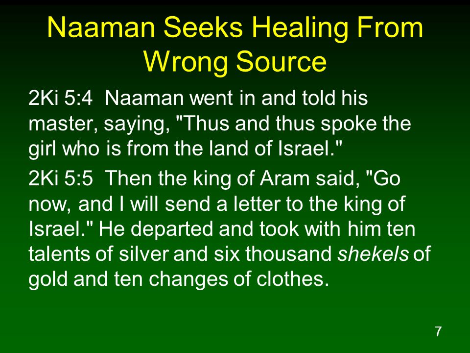 7 Naaman Seeks Healing From Wrong Source 2Ki 5:4 Naaman went in and told his master, saying, Thus and thus spoke the girl who is from the land of Israel. 2Ki 5:5 Then the king of Aram said, Go now, and I will send a letter to the king of Israel. He departed and took with him ten talents of silver and six thousand shekels of gold and ten changes of clothes.