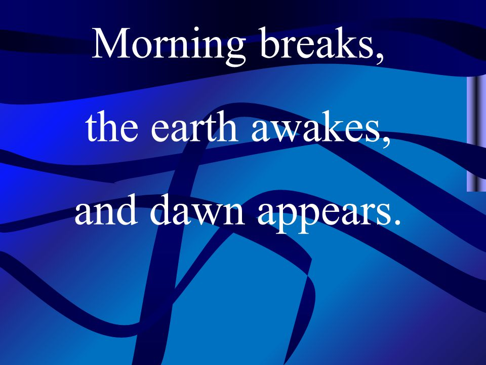 Morning breaks, the earth awakes, and dawn appears.