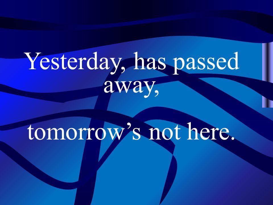 Yesterday, has passed away, tomorrow's not here.