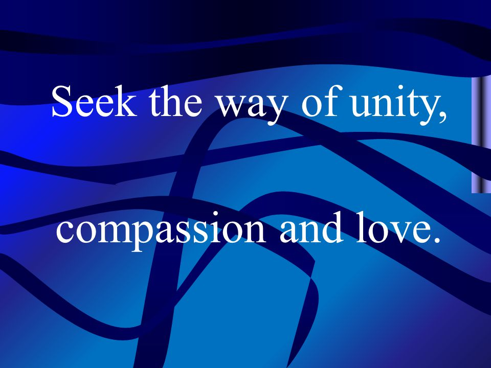 Seek the way of unity, compassion and love.