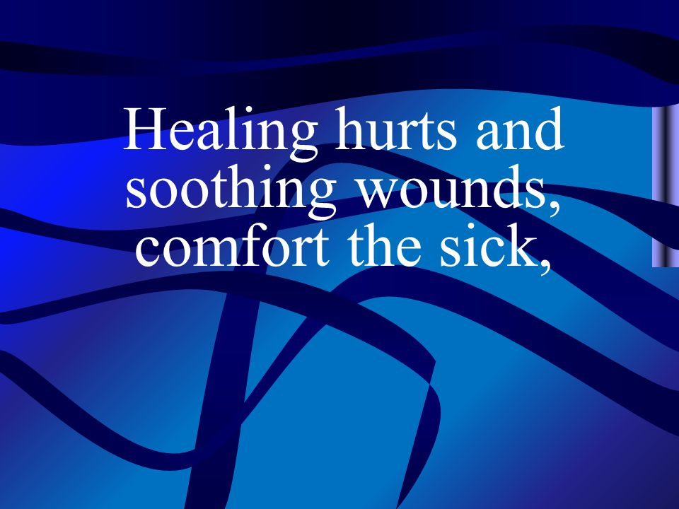 Healing hurts and soothing wounds, comfort the sick,