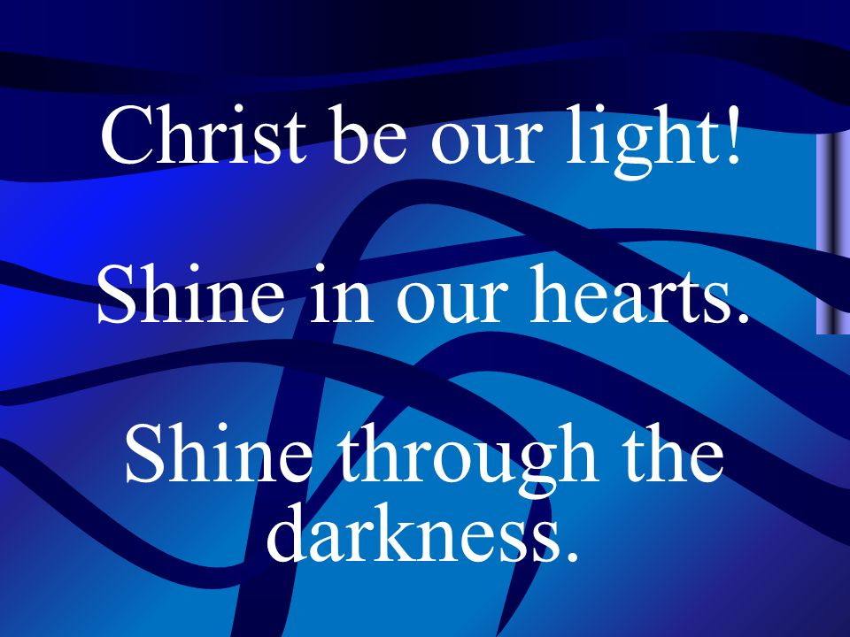 Christ be our light! Shine in our hearts. Shine through the darkness.