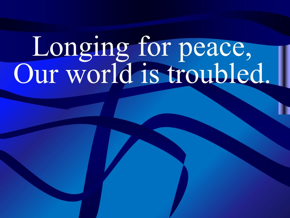 Longing for peace, Our world is troubled.