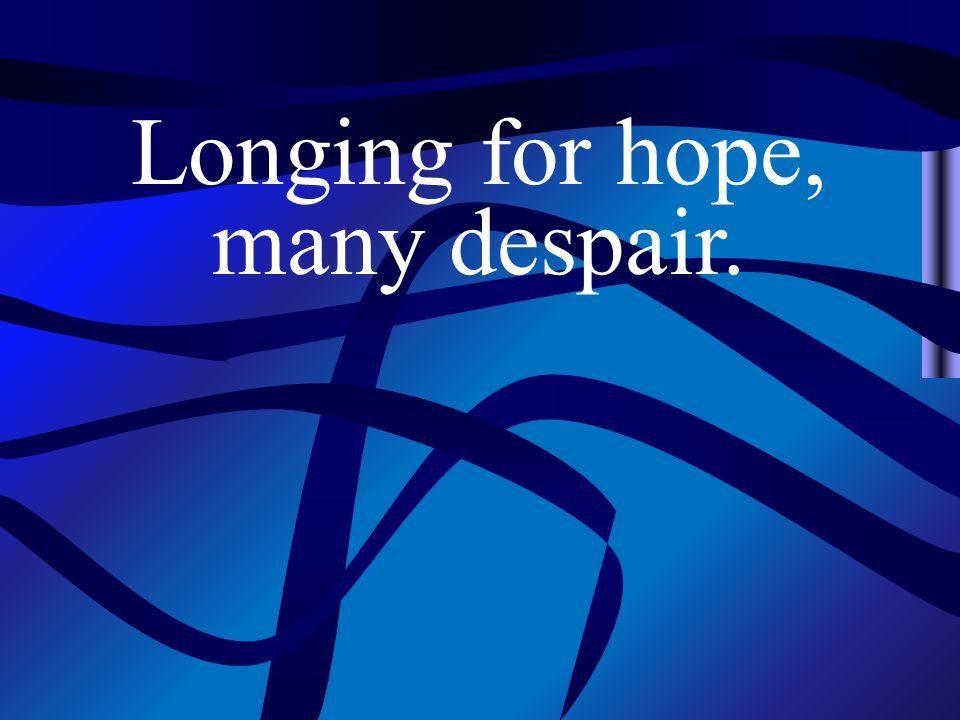 Longing for hope, many despair.
