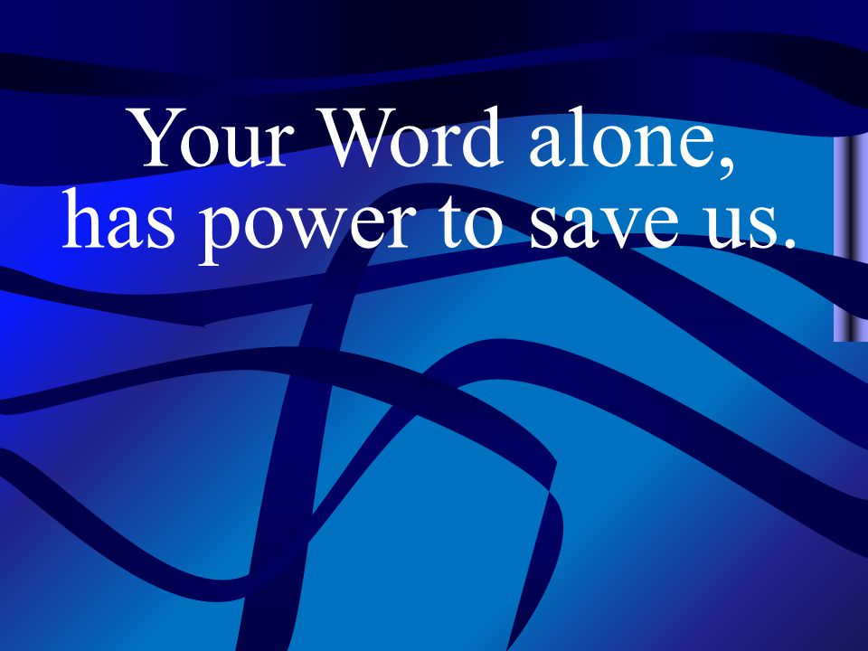Your Word alone, has power to save us.