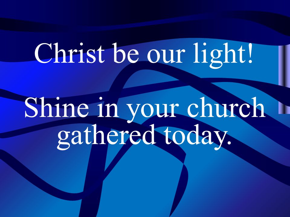 Christ be our light! Shine in your church gathered today.