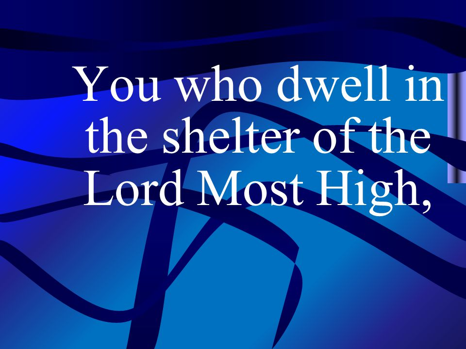 You who dwell in the shelter of the Lord Most High,