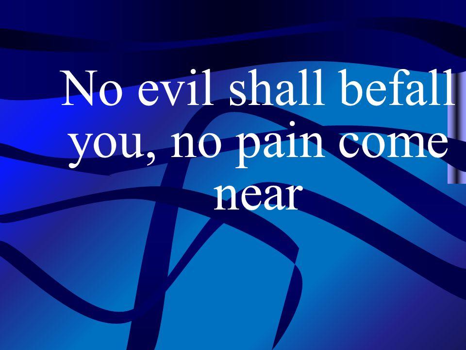 No evil shall befall you, no pain come near