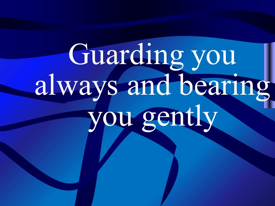 Guarding you always and bearing you gently