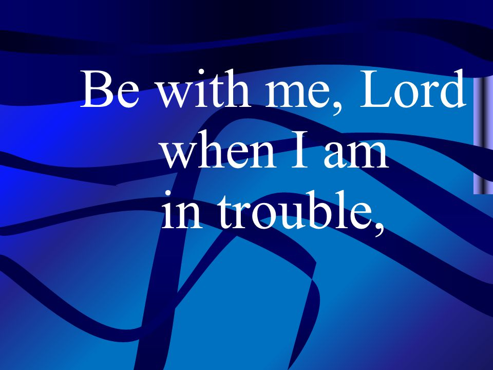 Be with me, Lord when I am in trouble,