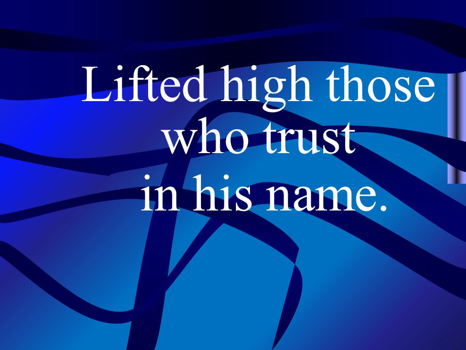 Lifted high those who trust in his name.