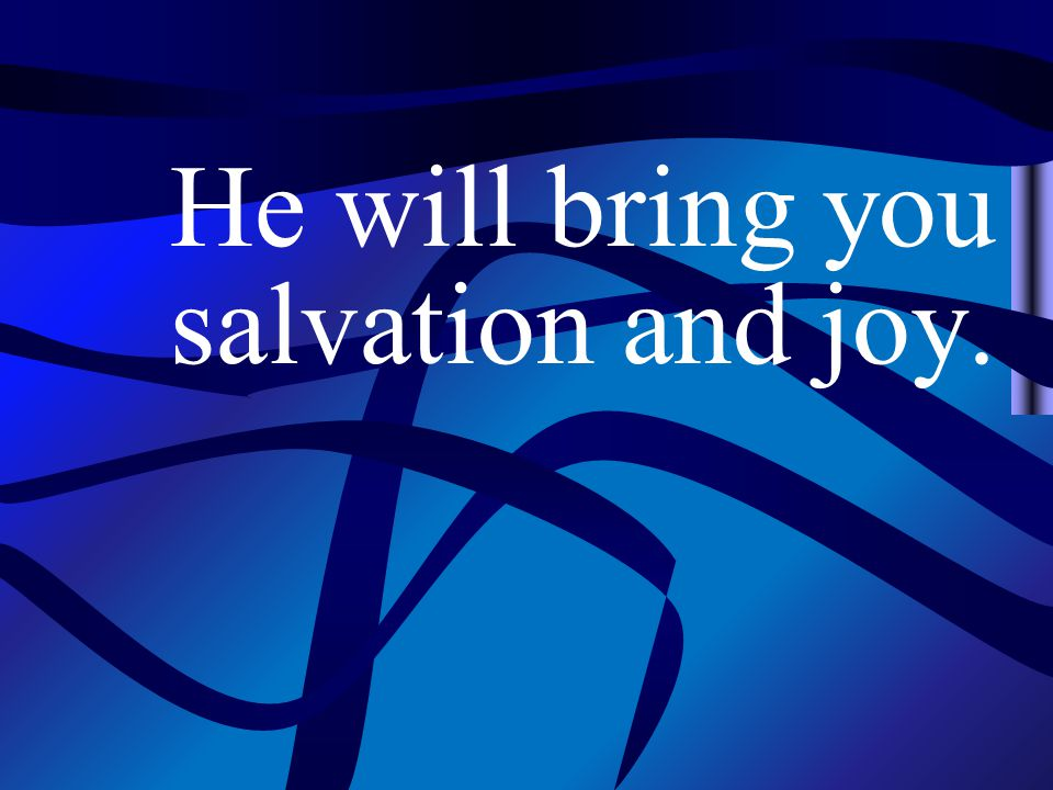 He will bring you salvation and joy.