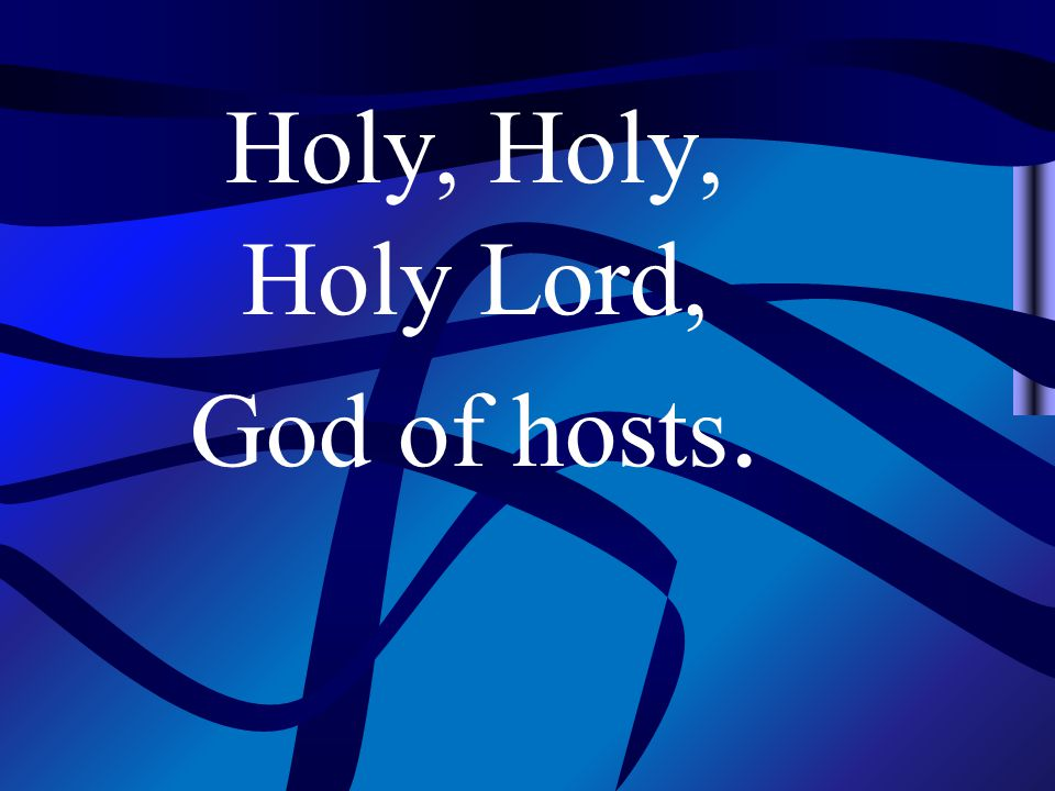Holy, Holy Lord, God of hosts.