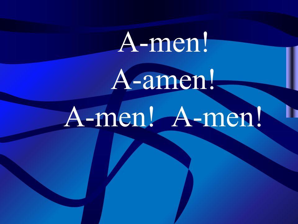 A-men! A-amen! A-men!