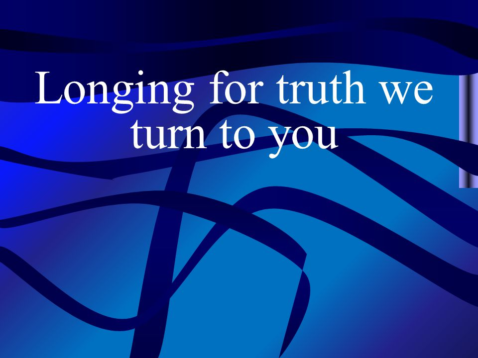 Longing for truth we turn to you