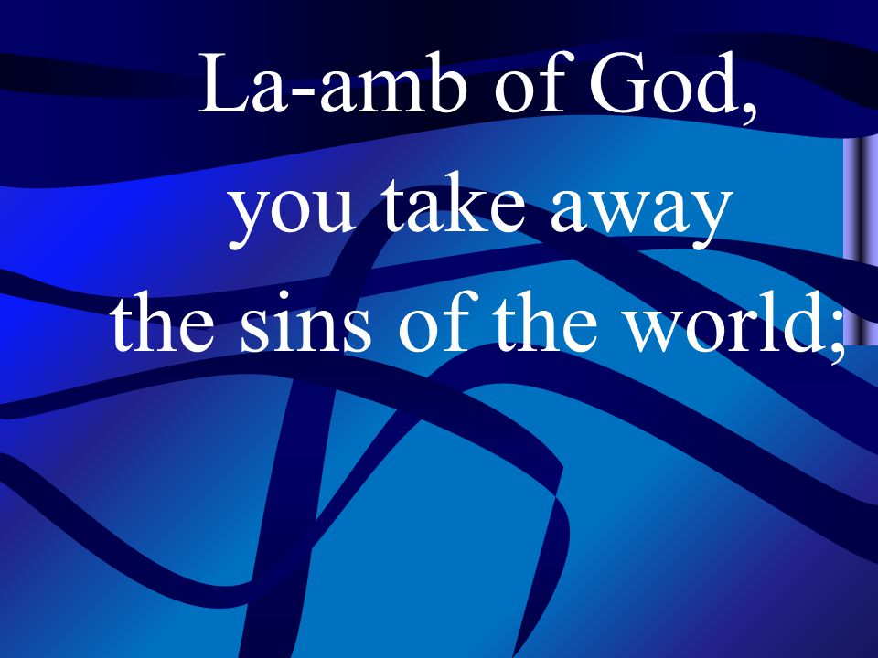 La-amb of God, you take away the sins of the world;