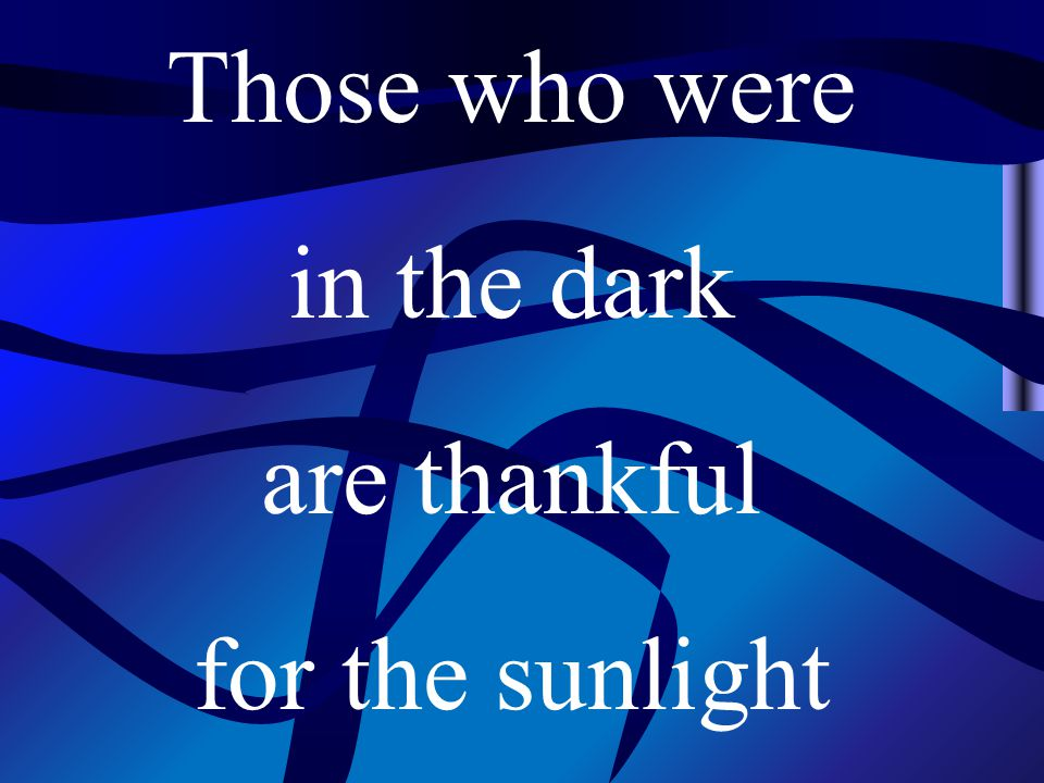 Those who were in the dark are thankful for the sunlight