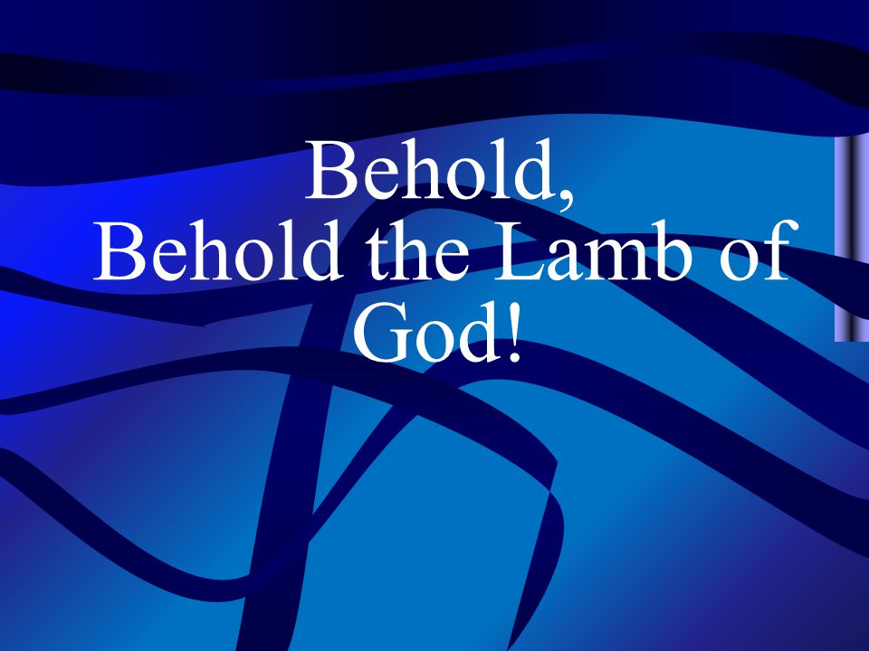 Behold, Behold the Lamb of God!