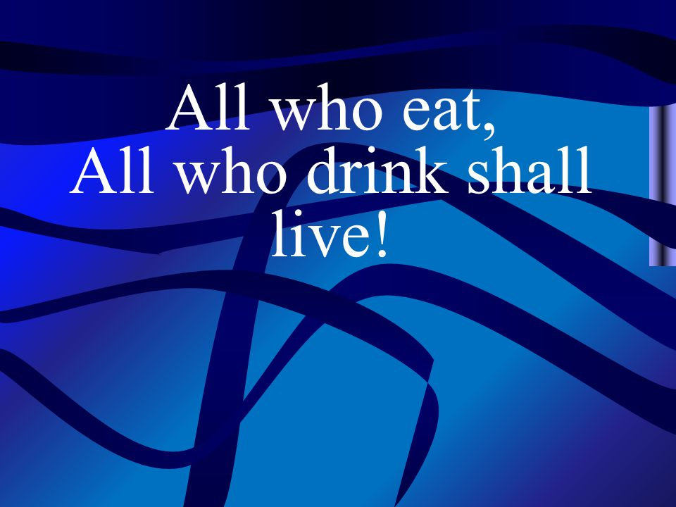 All who eat, All who drink shall live!