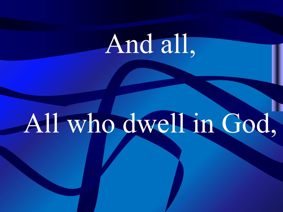 And all, All who dwell in God,