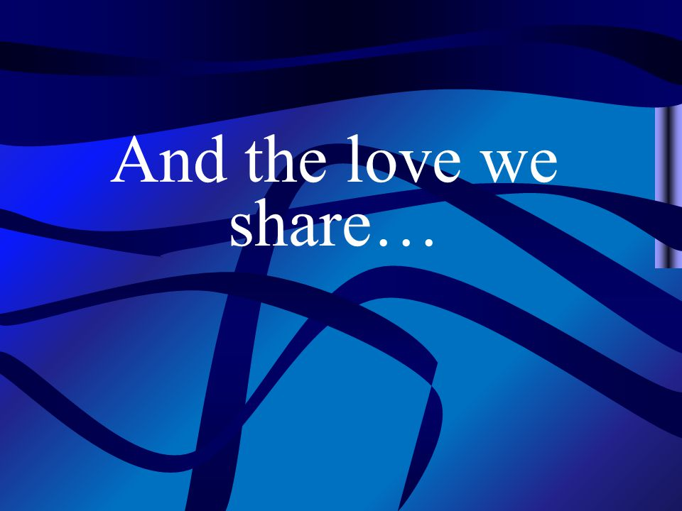 And the love we share…