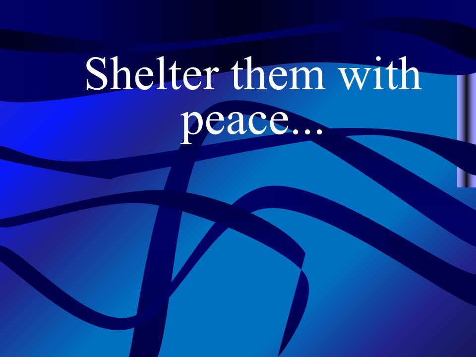 Shelter them with peace...