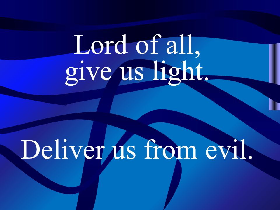 Lord of all, give us light. Deliver us from evil.
