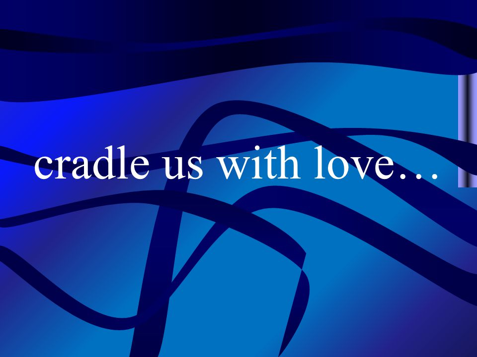 cradle us with love…