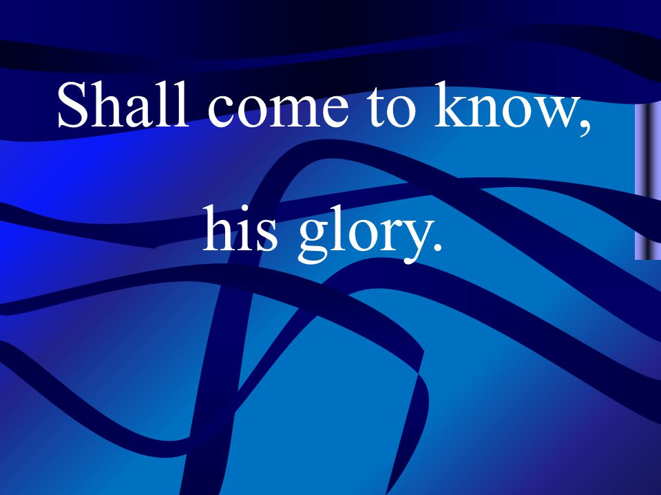 Shall come to know, his glory.
