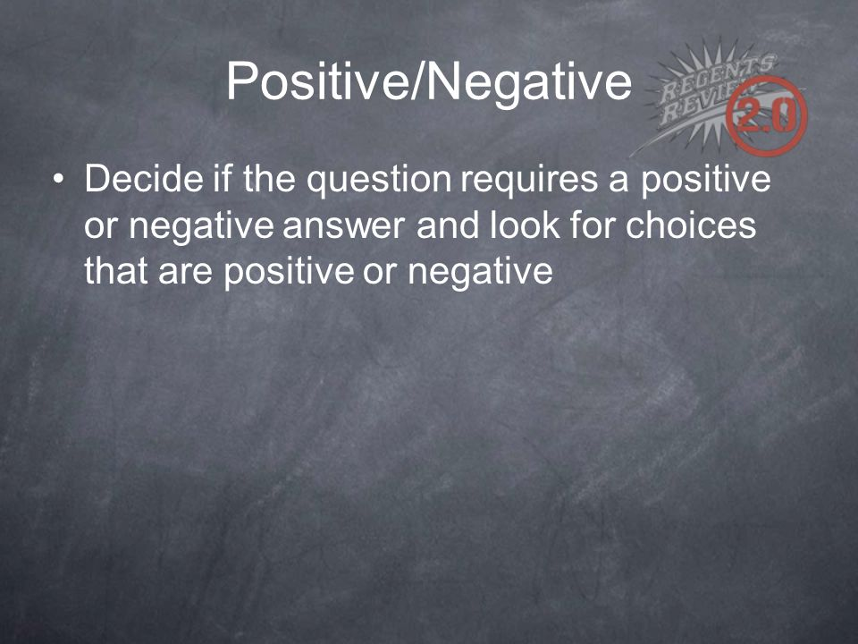 Positive/Negative Decide if the question requires a positive or negative answer and look for choices that are positive or negative