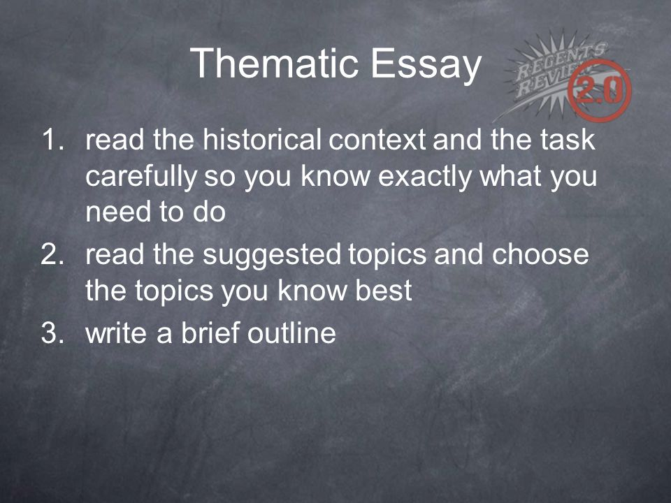 Thematic Essay 1.read the historical context and the task carefully so you know exactly what you need to do 2.read the suggested topics and choose the topics you know best 3.write a brief outline