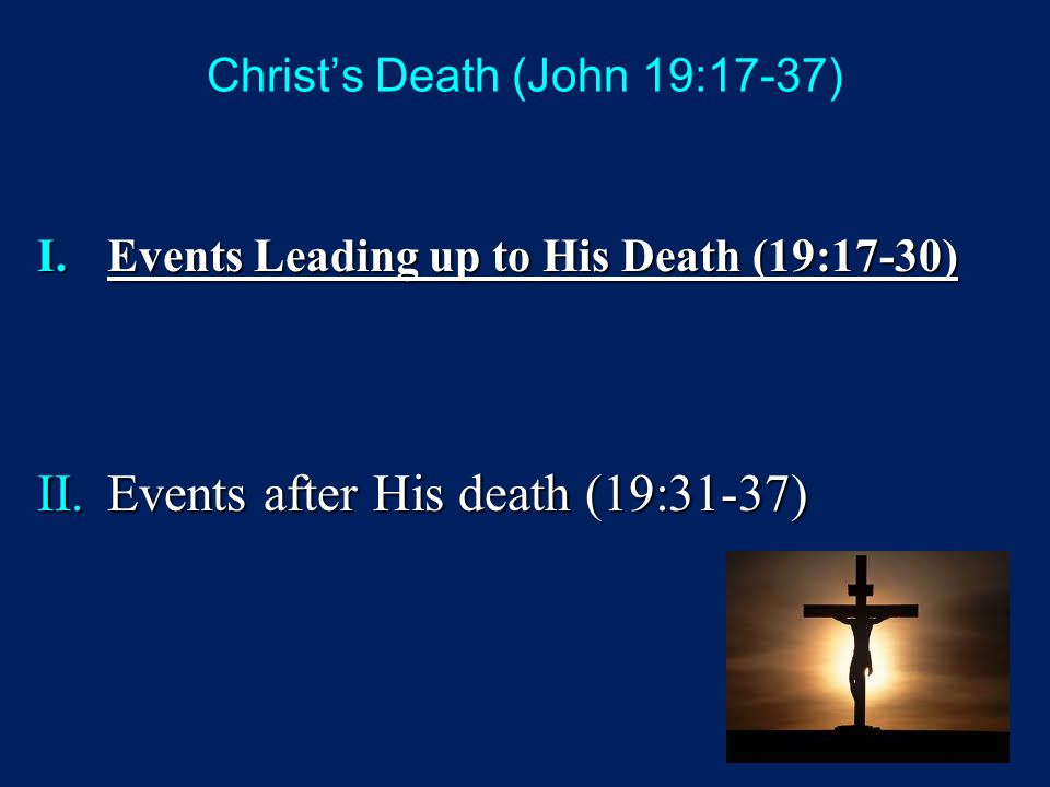 Christ's Death (John 19:17-37) I.Events Leading up to His Death (19:17-30) II.Events after His death (19:31-37)