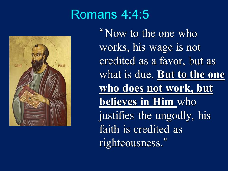 Romans 4:4:5 Now to the one who works, his wage is not credited as a favor, but as what is due.