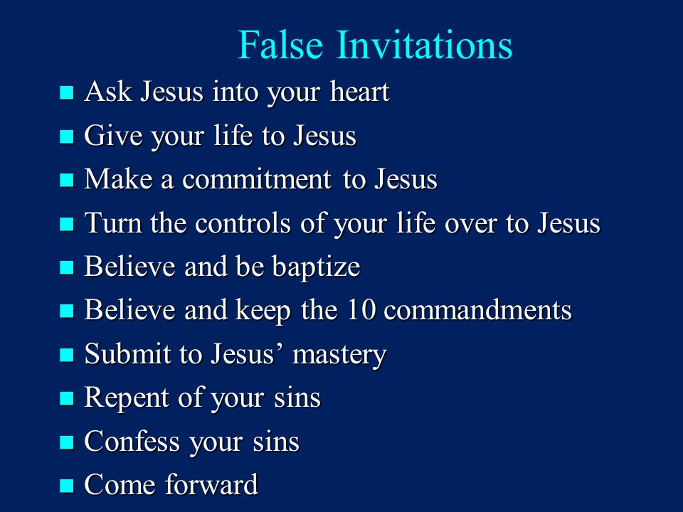 False Invitations Ask Jesus into your heart Ask Jesus into your heart Give your life to Jesus Give your life to Jesus Make a commitment to Jesus Make a commitment to Jesus Turn the controls of your life over to Jesus Turn the controls of your life over to Jesus Believe and be baptize Believe and be baptize Believe and keep the 10 commandments Believe and keep the 10 commandments Submit to Jesus' mastery Submit to Jesus' mastery Repent of your sins Repent of your sins Confess your sins Confess your sins Come forward Come forward