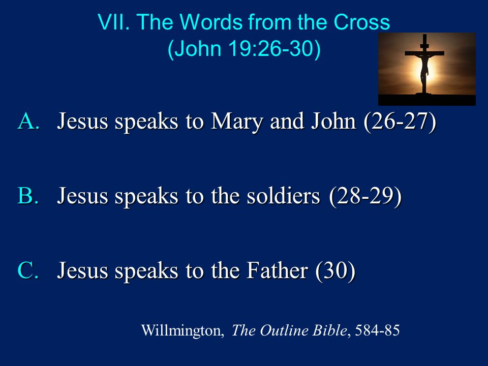 VII. The Words from the Cross (John 19:26-30) A.Jesus speaks to Mary and John (26-27) B.Jesus speaks to the soldiers (28-29) C.Jesus speaks to the Fat
