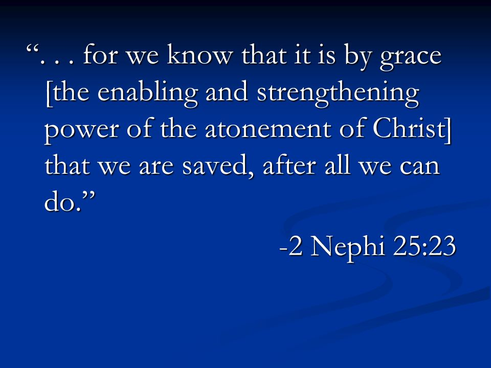 """... for we know that it is by grace [the enabling and strengthening power of the atonement of Christ] that we are saved, after all we can do."" -2 Nep"