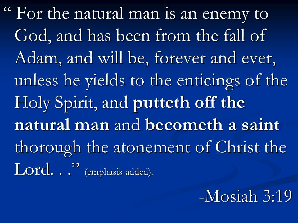 For the natural man is an enemy to God, and has been from the fall of Adam, and will be, forever and ever, unless he yields to the enticings of the Holy Spirit, and putteth off the natural man and becometh a saint thorough the atonement of Christ the Lord... (emphasis added).