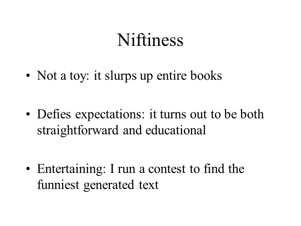 Niftiness Not a toy: it slurps up entire books Defies expectations: it turns out to be both straightforward and educational Entertaining: I run a contest to find the funniest generated text
