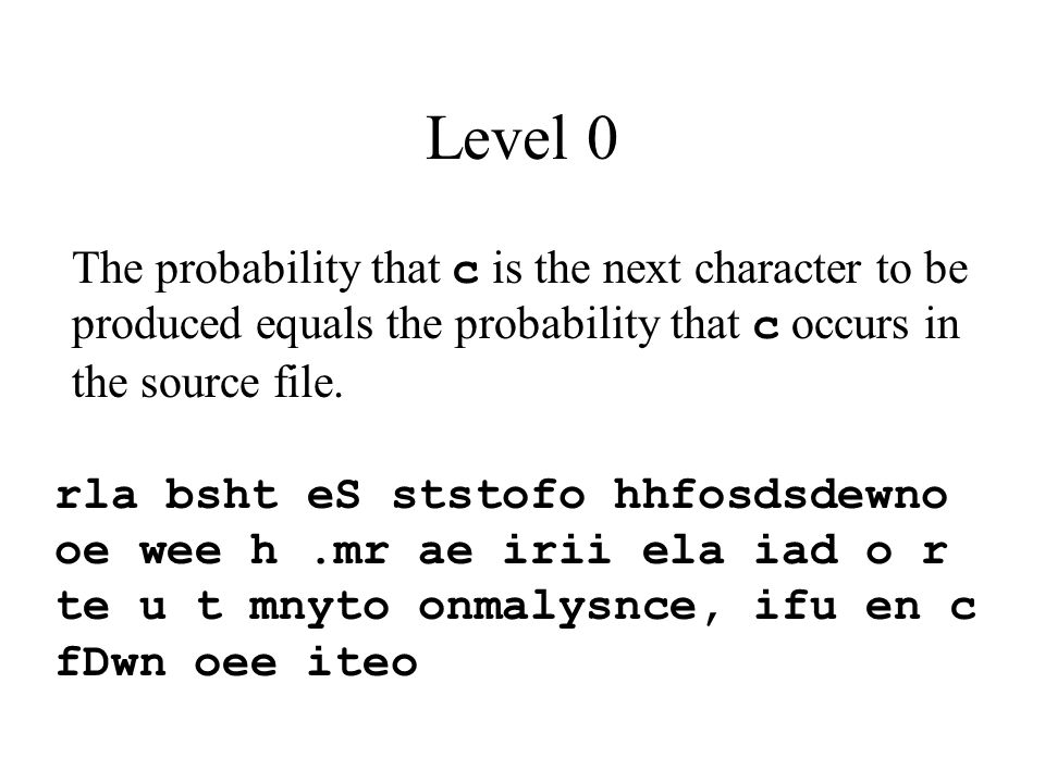 Level 0 rla bsht eS ststofo hhfosdsdewno oe wee h.mr ae irii ela iad o r te u t mnyto onmalysnce, ifu en c fDwn oee iteo The probability that c is the next character to be produced equals the probability that c occurs in the source file.