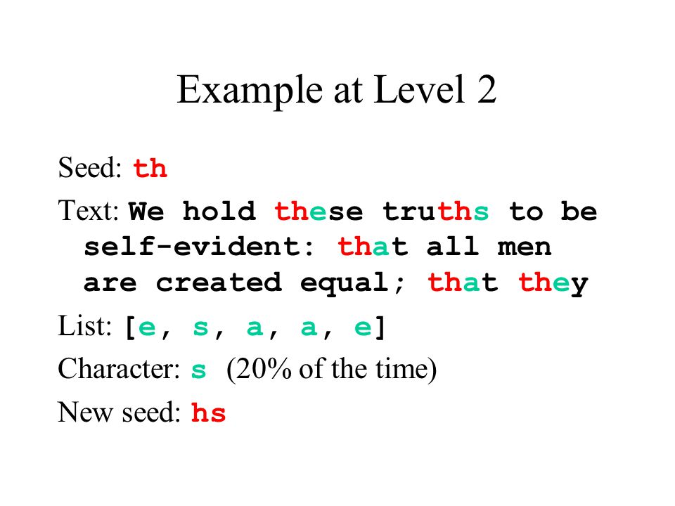 Example at Level 2 Seed: th Text: We hold these truths to be self-evident: that all men are created equal; that they List: [e, s, a, a, e] Character: s (20% of the time) New seed: hs