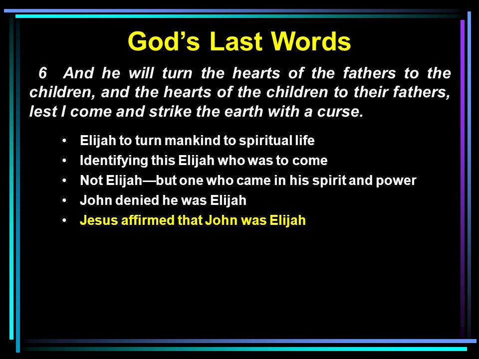 God's Last Words 6 And he will turn the hearts of the fathers to the children, and the hearts of the children to their fathers, lest I come and strike the earth with a curse.