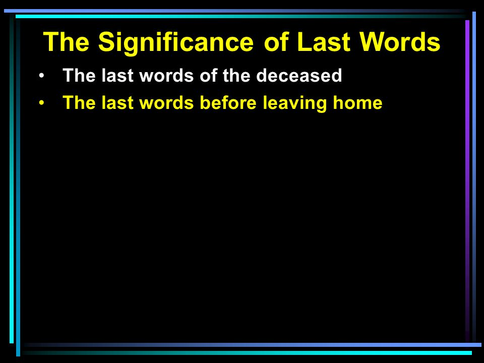 The Significance of Last Words The last words of the deceased The last words before leaving home