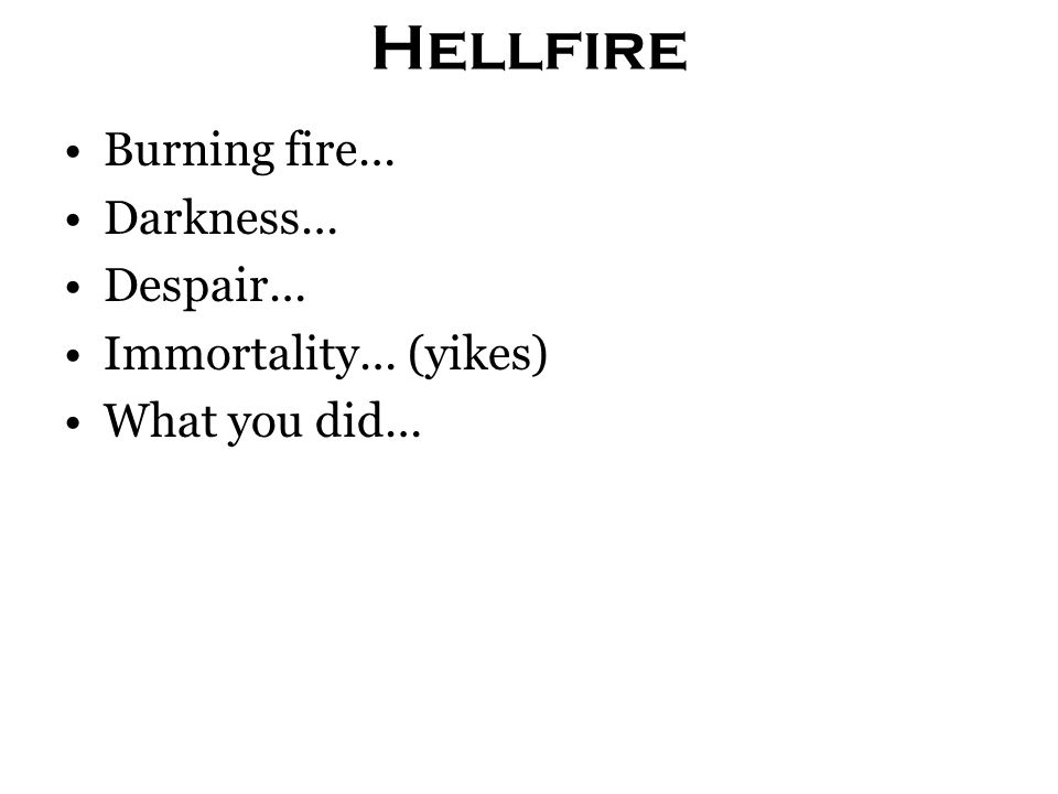 Hellfire Burning fire… Darkness… Despair… Immortality… (yikes) What you did…