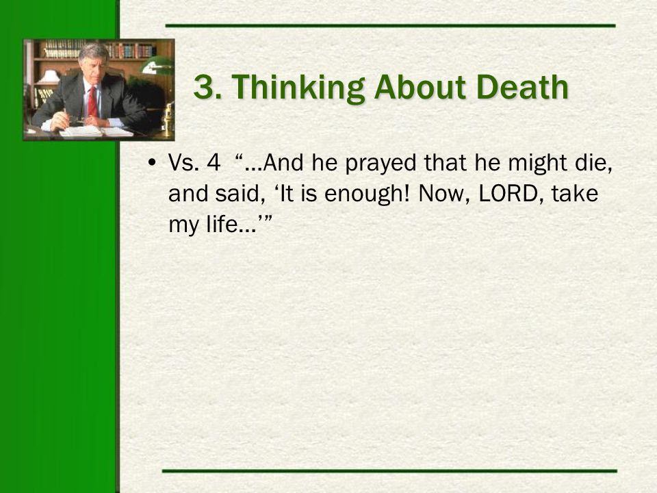 3. Thinking About Death Vs. 4 …And he prayed that he might die, and said, 'It is enough.